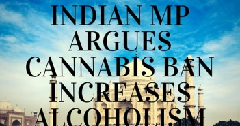 INDIAN MP ARGUES CANNABIS BAN INCREASES ALCOHOLISM